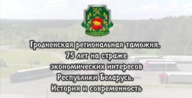 Фильм к 75-летию Гродненской региональной таможни